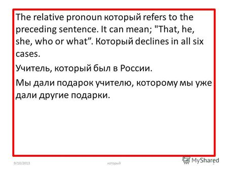 The relative pronoun который refers to the preceding sentence. It can mean; That, he, she, who or what. Который declines in all six cases. Учитель, который.