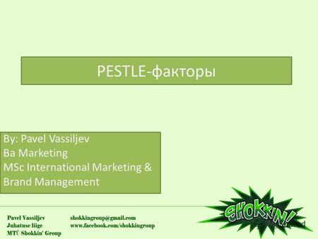 PESTLE-факторы By: Pavel Vassiljev Ba Marketing MSc International Marketing & Brand Management.