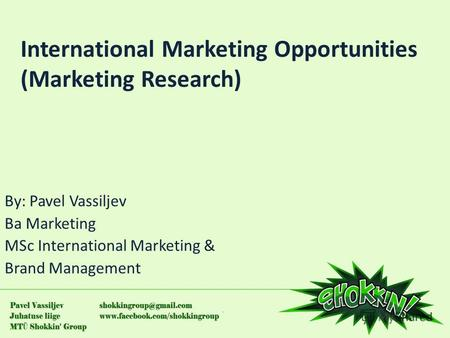 International Marketing Opportunities (Marketing Research) By: Pavel Vassiljev Ba Marketing MSc International Marketing & Brand Management.