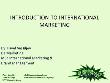 INTRODUCTION TO INTERNATIONAL MARKETING By: Pavel Vassiljev Ba Marketing MSc International Marketing & Brand Management.