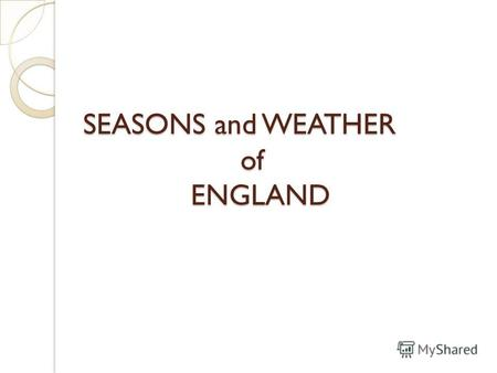 SEASONS and WEATHER of ENGLAND. What Seasons do you have in Britain? Spring - March to May Summer - June to August Autumn - September to November Winter.
