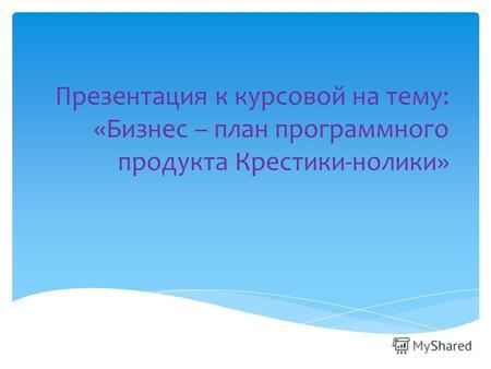 Презентация на тему Презентация Курсовой работы по дисциплине  Презентация к курсовой на тему Бизнес план программного продукта Крестики нолики