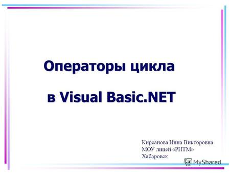 Операторы цикла в Visual Basic.NET Кирсанова Инна Викторовна МОУ лицей «РИТМ» Хабаровск.