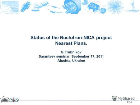 1/34 Status of the Nuclotron-NICA project Nearest Plans. G.Trubnikov Sarantsev seminar, September 17, 2011 Alushta, Ukraine.