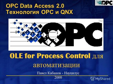 Copyright 2000 Науцилус. All Rights Reserved TM OLE for Process Control для автоматизации Павел Кабанов - Науцилус 2000 OPC Data Access 2.0 Технология.