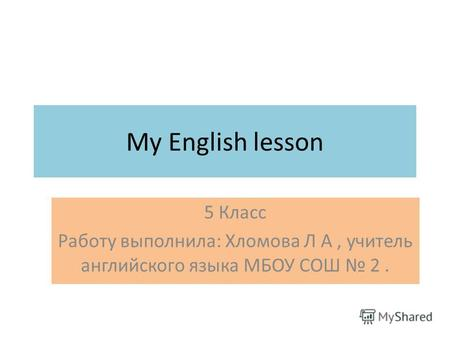 My English lesson 5 Класс Работу выполнила: Хломова Л А, учитель английского языка МБОУ СОШ 2.