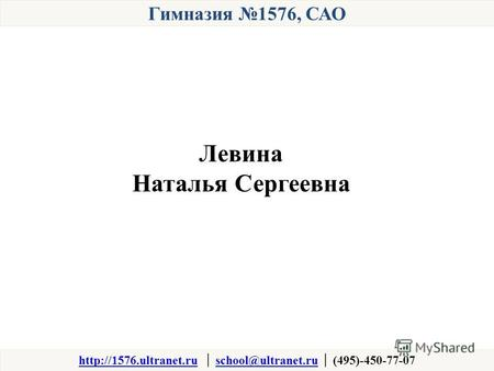 Гимназия 1576, САО  school@ultranet.ru (495)-450-77-07school@ultranet.ru Левина Наталья Сергеевна.