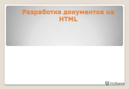 Разработка документов на HTML. Структура HTML-документа Documents title General information and special instructions... HTML Documents Text and Directives...
