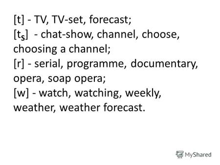 [t] - TV, TV-set, forecast; [t S ] - chat-show, channel, choose, choosing a channel; [r] - serial, programme, documentary, opera, soap opera; [w] - watch,