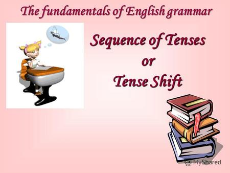 The fundamentals of English grammar Sequence of Tenses or Tense Shift.
