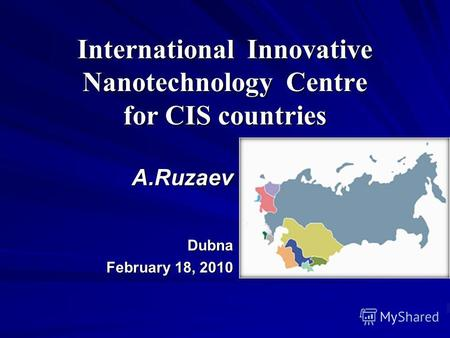 International Innovative Nanotechnology Centre for CIS countries А.Ruzaev Dubna February 18, 2010.