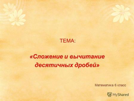 Презентация на тему ТЕМА Сложение и вычитание десятичных  ТЕМА Сложение и вычитание десятичных дробей Математика 6 класс