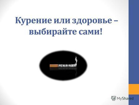 Презентации на тему о вреде курения Скачать бесплатно и без  Курение или здоровье выбирайте сами Что такое курение Ежедневно мы слышим о
