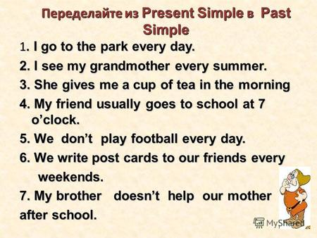 Переделайте из Present Simple в Past Simple 1. I go to the park every day. 2. I see my grandmother every summer. 3. She gives me a cup of tea in the morning.