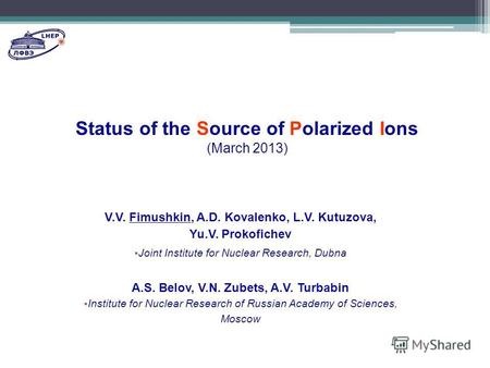 Status of the Source of Polarized Ions (March 2013) V.V. Fimushkin, A.D. Kovalenko, L.V. Kutuzova, Yu.V. Prokofichev Joint Institute for Nuclear Research,