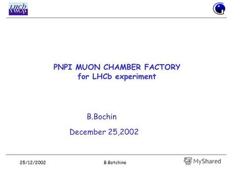 25/12/2002B.Botchine PNPI MUON CHAMBER FACTORY for LHCb experiment B.Bochin December 25,2002.
