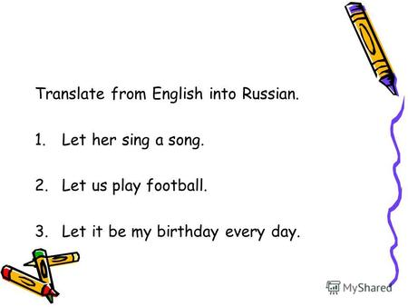 Translate from English into Russian. 1.Let her sing a song. 2.Let us play football. 3.Let it be my birthday every day.