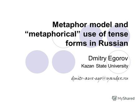 Metaphor model and metaphorical use of tense forms in Russian Dmitry Egorov Kazan State University.