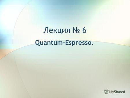 Презентации на тему реферат Скачать бесплатно и без регистрации  Лекция 6 quantum espresso Экзамен Удовлетворительно 1 Тест 2 Защита