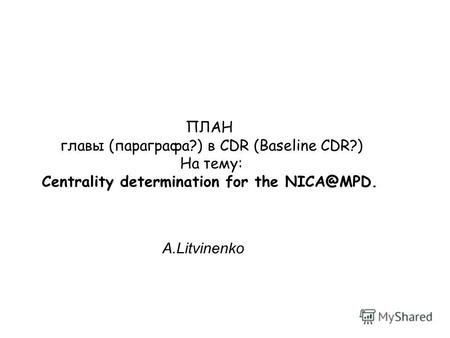 ПЛАН главы (параграфа?) в CDR (Baseline CDR?) На тему: Centrality determination for the NICA@MPD. A.Litvinenko.