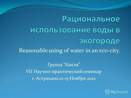 Reasonable using оf water in an eco-city. Группа Капля VII Научно-практический семинар г. Астрахань 12-15 Ноября 2012.