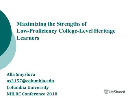 Maximizing the Strengths of Low-Proficiency College-Level Heritage Learners Alla Smyslova as2157@columbia.edu Columbia University NHLRC Conference 2010.