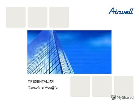 Page 1 Airwell Group Chiller range 2009 ПРЕЗЕНТАЦИЯ Фанкойлы Aqu@fan.