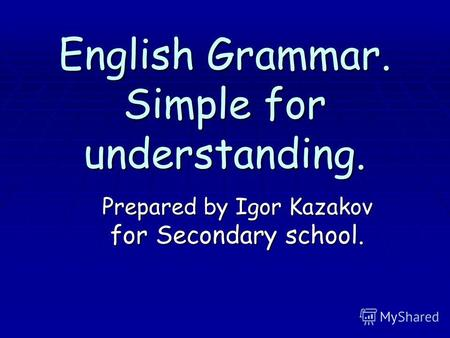 English Grammar. Simple for understanding. Prepared by Igor Kazakov for Secondary school.