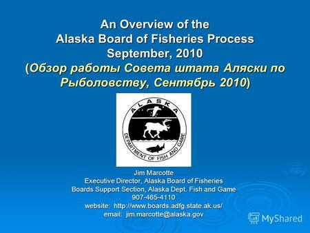 An Overview of the Alaska Board of Fisheries Process September, 2010 (Обзор работы Совета штата Аляски по Рыболовству, Сентябрь 2010) Jim Marcotte Executive.