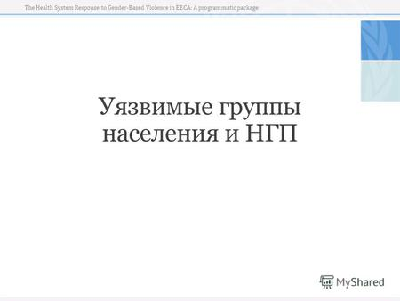 The Health System Response to Gender-Based Violence in EECA: A programmatic package Уязвимые группы населения и НГП.