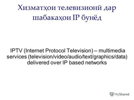 Хизматҳои телевизионӣ дар шабакаҳои IP бунёд IPTV (Internet Protocol Television) – multimedia services (television/video/audio/text/graphics/data) delivered.