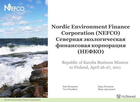 Nordic Environment Finance Corporation (NEFCO) Северная экологическая финансовая корпорация (НЕФКО) Republic of Karelia Business Mission to Finland, April.