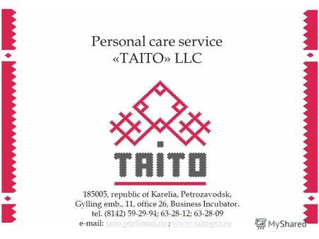 Personal care service «TAITO» LLC 185005, republic of Karelia, Petrozavodsk, Gylling emb., 11, office 26, Business Incubator. tel. (8142) 59-29-94; 63-28-12;