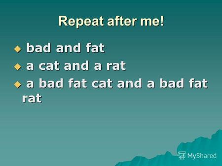Repeat after me! bad and fat bad and fat a cat and a rat a cat and a rat a bad fat cat and a bad fat rat a bad fat cat and a bad fat rat.
