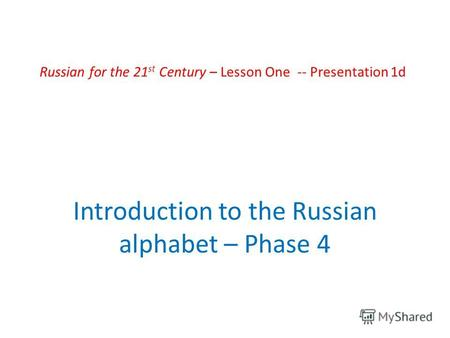 Russian for the 21 st Century – Lesson One -- Presentation 1d Introduction to the Russian alphabet – Phase 4.