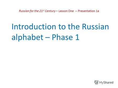 Russian for the 21 st Century – Lesson One -- Presentation 1a Introduction to the Russian alphabet – Phase 1.