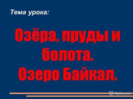 Тема урока: Озёра, пруды и болота. Озеро Байкал..