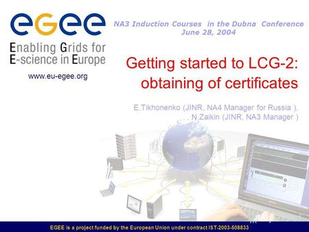EGEE is a project funded by the European Union under contract IST-2003-508833 Getting started to LCG-2: obtaining of certificates E.Tikhonenko (JINR, NA4.
