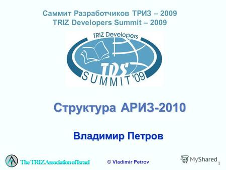 1 © Vladimir Petrov Саммит Разработчиков ТРИЗ – 2009 ТRIZ Developers Summit – 2009 Структура АРИЗ-2010 Владимир Петров.