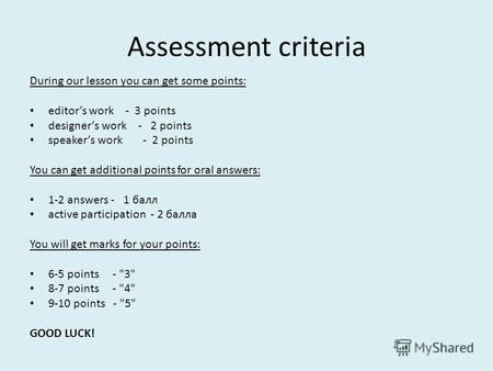 Assessment criteria During our lesson you can get some points: editors work - 3 points designers work - 2 points speakers work - 2 points You can get additional.