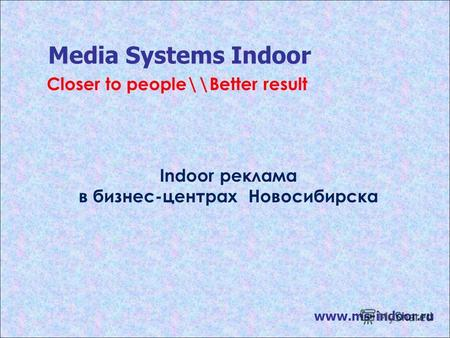 Media Systems Indoor www.ms-indoor.ru Indoor реклама в бизнес-центрах Новосибирска Closer to people\\Better result.