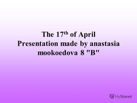 The 17 th of April Presentation made by anastasia mookoedova 8 В
