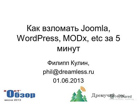 Как взломать Joomla, WordPress, MODx, etc за 5 минут Филипп Кулин, phil@dreamless.ru 01.06.2013.