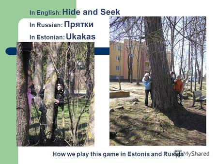 How we play this game in Estonia and Russia In English: Hide and Seek In Russian: Прятки In Estonian: Ukakas.