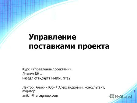 Управление поставками проекта Курс «Управление проектами» Лекция.. Раздел стандарта PMBoK 12 Лектор: Аникин Юрий Александрович, консультант, аудитор anikin@raisegroup.com.