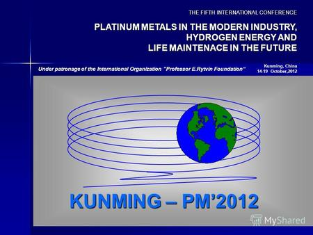 KUNMING – PM2012 THE FIFTH INTERNATIONAL CONFERENCE PLATINUM METALS IN THE MODERN INDUSTRY, HYDROGEN ENERGY AND LIFE MAINTENACE IN THE FUTURE Kunming,