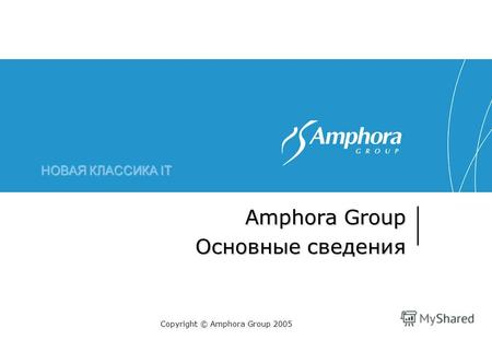 НОВАЯ КЛАССИКА IT Amphora Group Основные сведения Copyright © Amphora Group 2005.