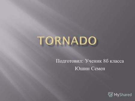 Подготовил : Ученик 8 б класса Юшин Семен. Theory of tornadoes and hurricanes was proposed by S.A Arsenyev, A.Y Gubar, V.N Nikolaev. Tornadoes,tornado.