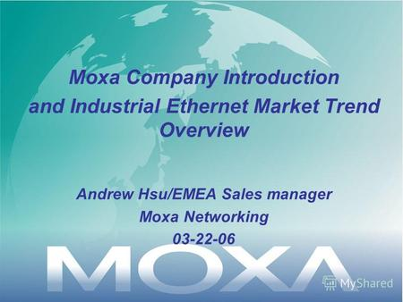 Moxa Company Introduction and Industrial Ethernet Market Trend Overview Andrew Hsu/EMEA Sales manager Moxa Networking 03-22-06.