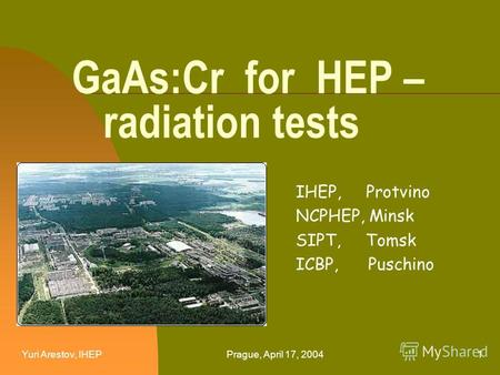 Yuri Arestov, IHEPPrague, April 17, 20041 GaAs:Cr for HEP – radiation tests IHEP, Protvino NCPHEP, Minsk SIPT, Tomsk ICBP, Puschino.